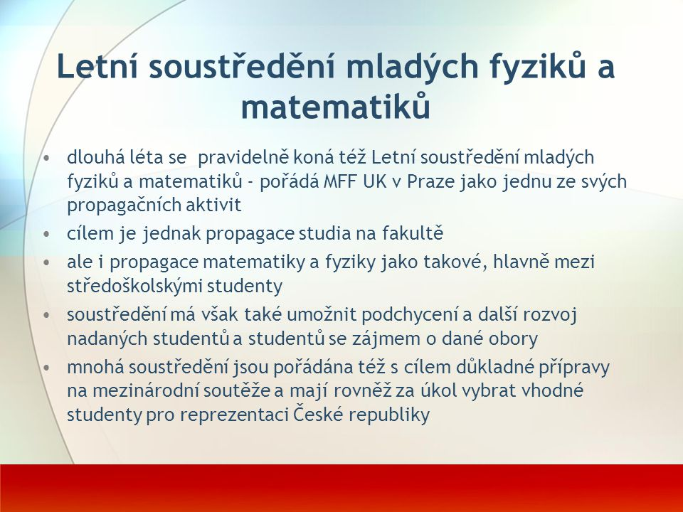 Letní soustředění mladých fyziků a matematiků dlouhá léta se pravidelně koná též Letní soustředění mladých fyziků a matematiků - pořádá MFF UK v Praze