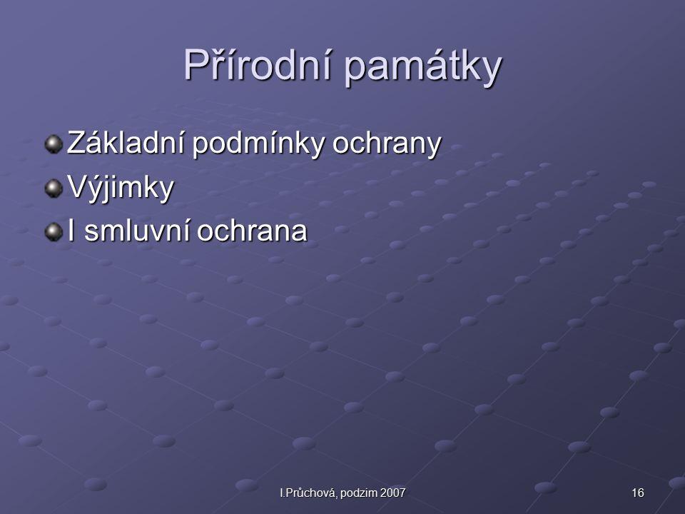 16I.Průchová, podzim 2007 Přírodní památky Základní podmínky ochrany Výjimky I smluvní ochrana