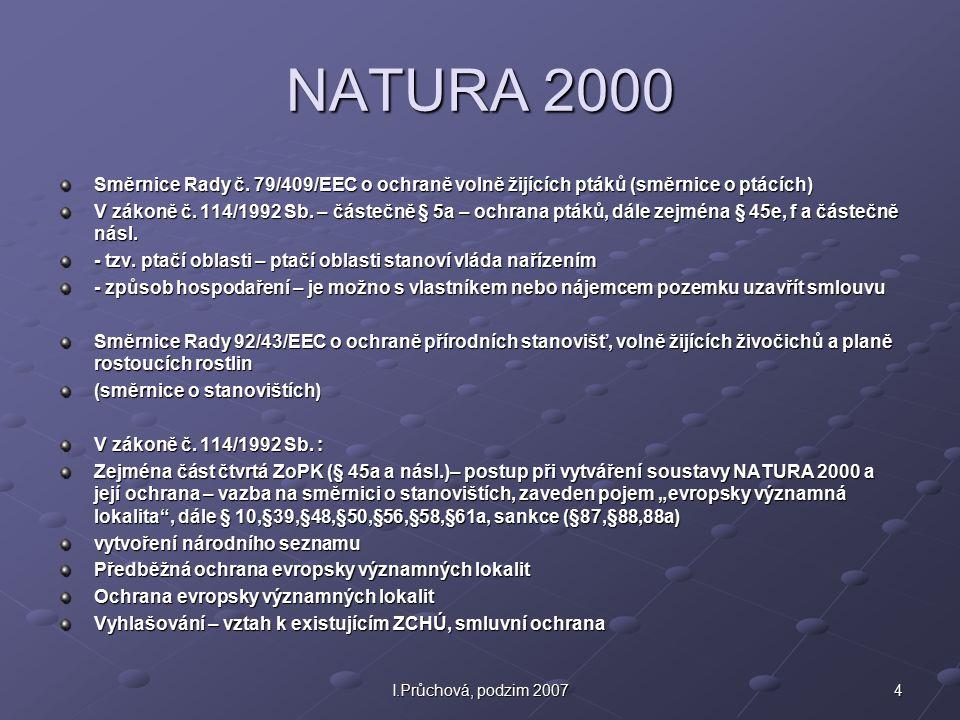 4I.Průchová, podzim 2007 NATURA 2000 Směrnice Rady č. 79/409/EEC o ochraně volně žijících ptáků (směrnice o ptácích) V zákoně č. 114/1992 Sb. – částeč