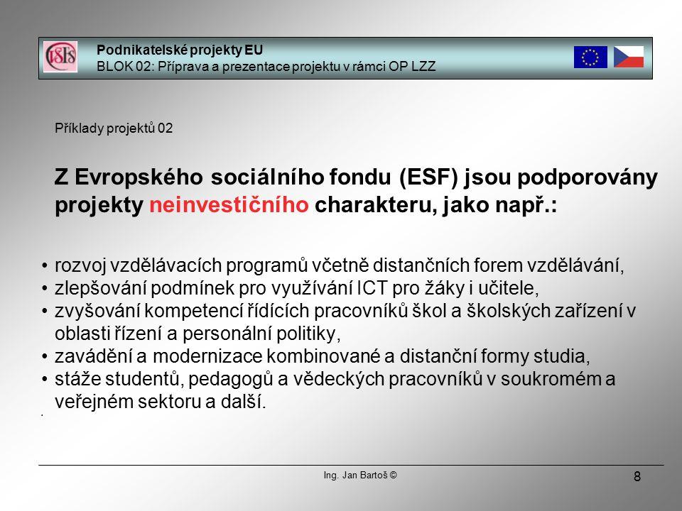 8 Příklady projektů 02 Z Evropského sociálního fondu (ESF) jsou podporovány projekty neinvestičního charakteru, jako např.: rozvoj vzdělávacích programů včetně distančních forem vzdělávání, zlepšování podmínek pro využívání ICT pro žáky i učitele, zvyšování kompetencí řídících pracovníků škol a školských zařízení v oblasti řízení a personální politiky, zavádění a modernizace kombinované a distanční formy studia, stáže studentů, pedagogů a vědeckých pracovníků v soukromém a veřejném sektoru a další.