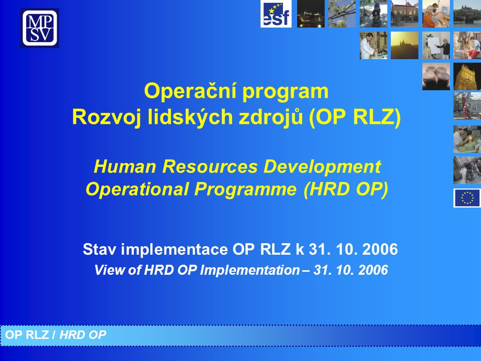Operační program Rozvoj lidských zdrojů (OP RLZ) Human Resources Development Operational Programme (HRD OP) Stav implementace OP RLZ k 31. 10. 2006 Vi