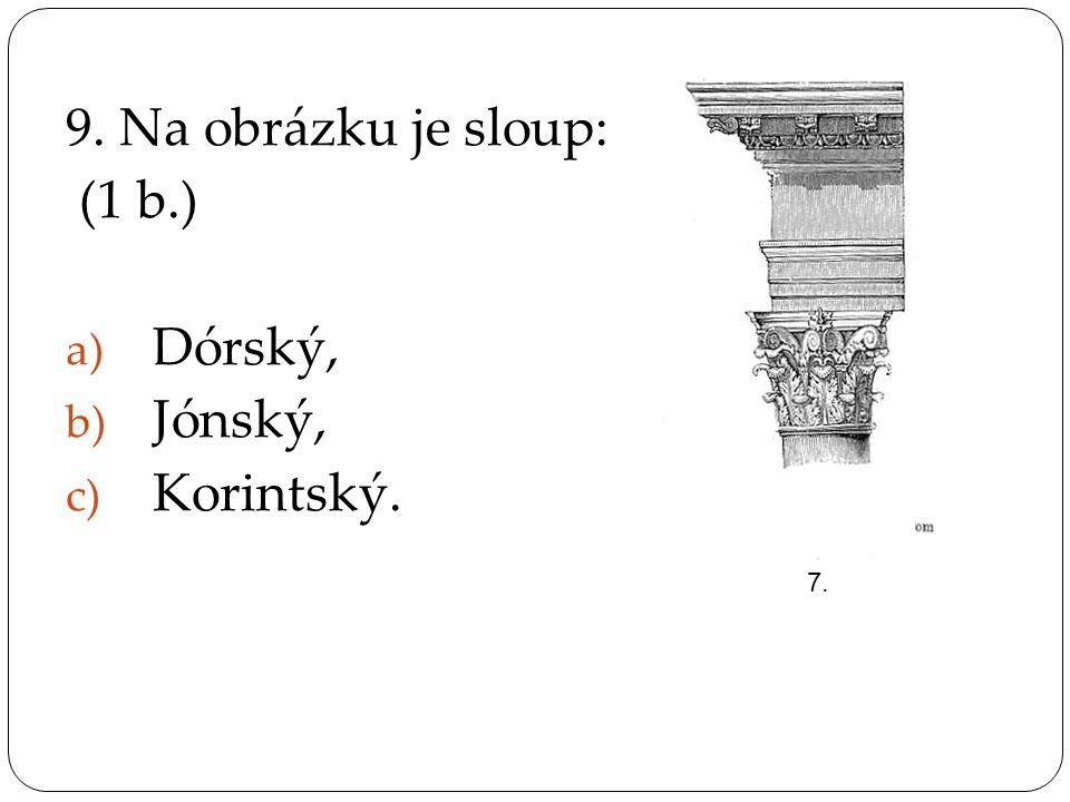 9. Na obrázku je sloup: (1 b.) a) Dórský, b) Jónský, c) Korintský. 7.
