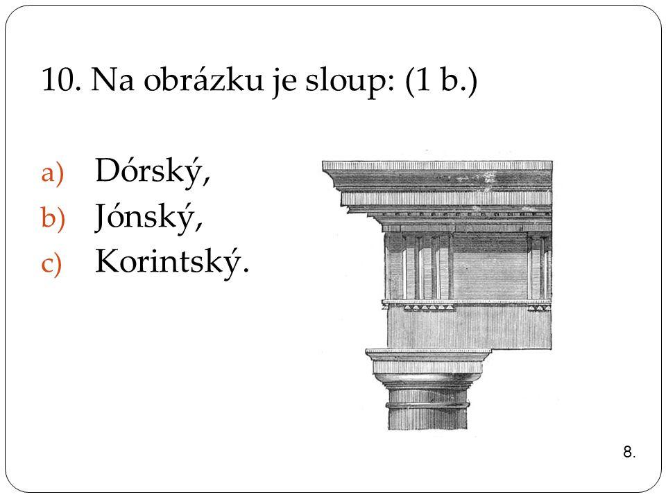 10. Na obrázku je sloup: (1 b.) a) Dórský, b) Jónský, c) Korintský. 8.