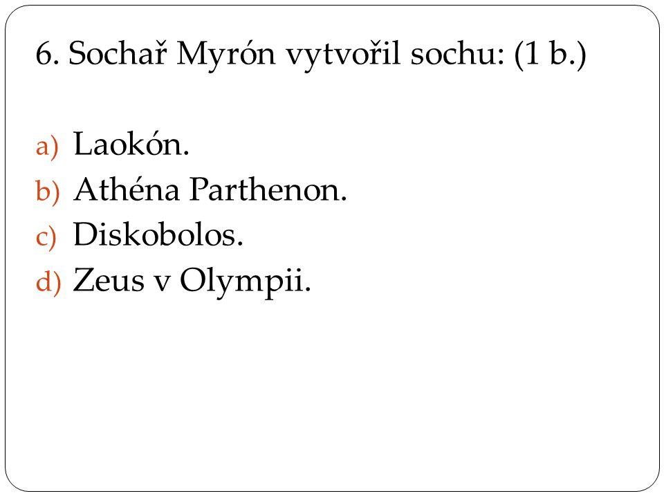 6.Sochař Myrón vytvořil sochu: (1 b.) a) Laokón. b) Athéna Parthenon.