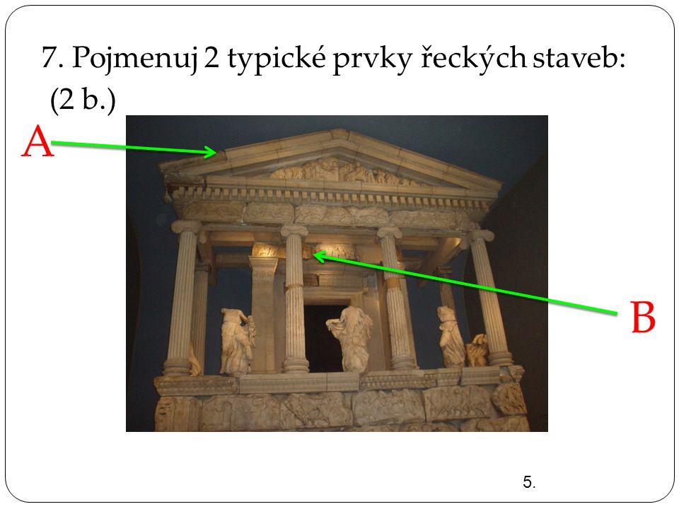 7. Pojmenuj 2 typické prvky řeckých staveb: (2 b.) 5. A B