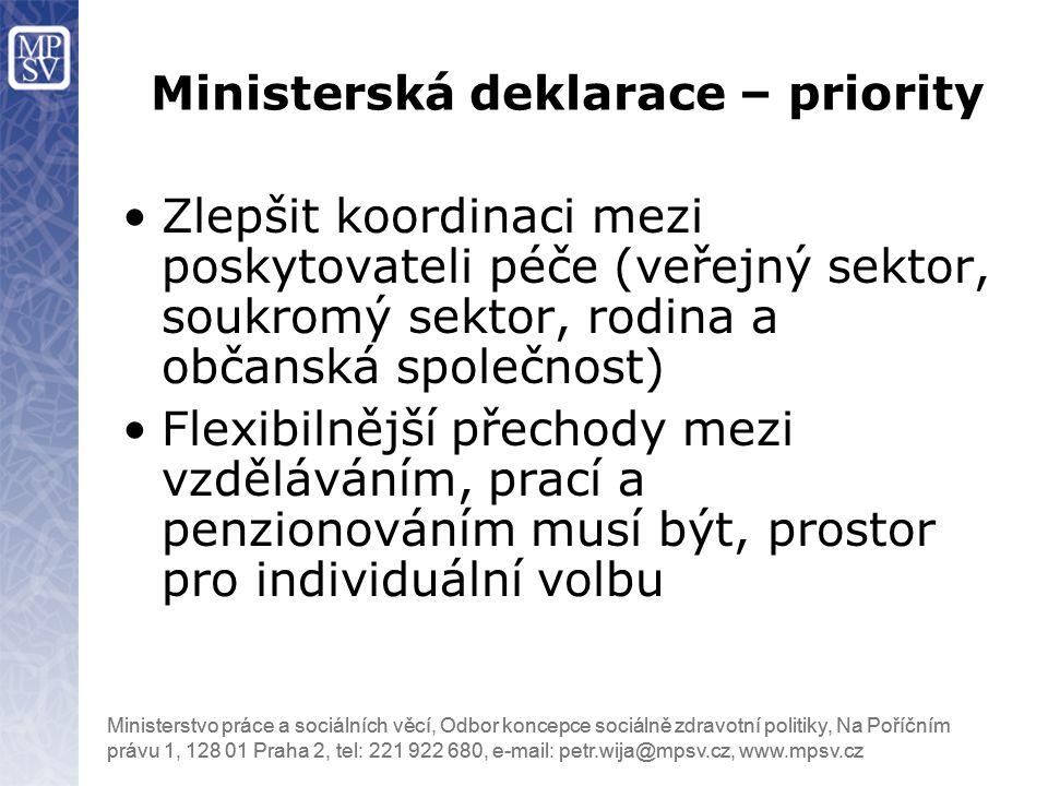 Ministerstvo práce a sociálních věcí, Odbor koncepce sociálně zdravotní politiky, Na Poříčním právu 1, 128 01 Praha 2, tel: 221 922 680, e-mail: petr.wija@mpsv.cz, www.mpsv.cz Zlepšit koordinaci mezi poskytovateli péče (veřejný sektor, soukromý sektor, rodina a občanská společnost) Flexibilnější přechody mezi vzděláváním, prací a penzionováním musí být, prostor pro individuální volbu Ministerská deklarace – priority
