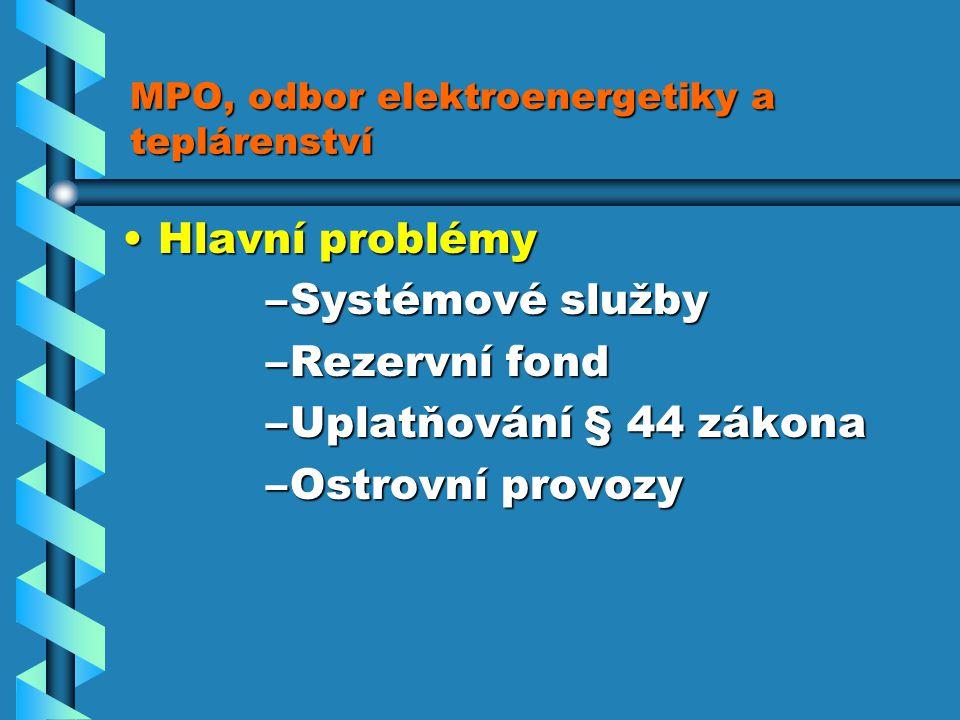 MPO, odbor elektroenergetiky a teplárenství Hlavní problémyHlavní problémy –Systémové služby –Rezervní fond –Uplatňování § 44 zákona –Ostrovní provozy