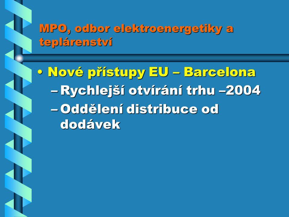 MPO, odbor elektroenergetiky a teplárenství Nové přístupy EU – BarcelonaNové přístupy EU – Barcelona –Rychlejší otvírání trhu –2004 –Oddělení distribuce od dodávek