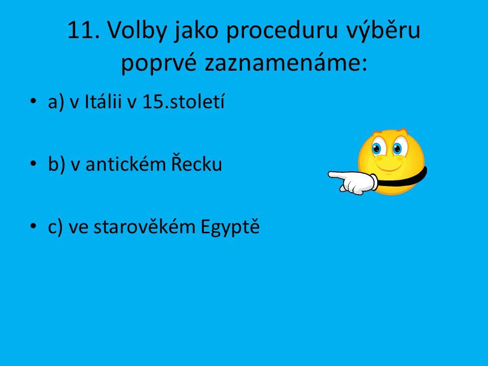11. Volby jako proceduru výběru poprvé zaznamenáme: a) v Itálii v 15.století b) v antickém Řecku c) ve starověkém Egyptě