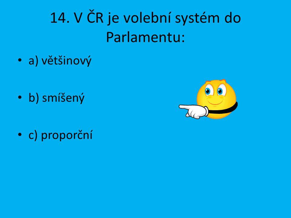 14. V ČR je volební systém do Parlamentu: a) většinový b) smíšený c) proporční