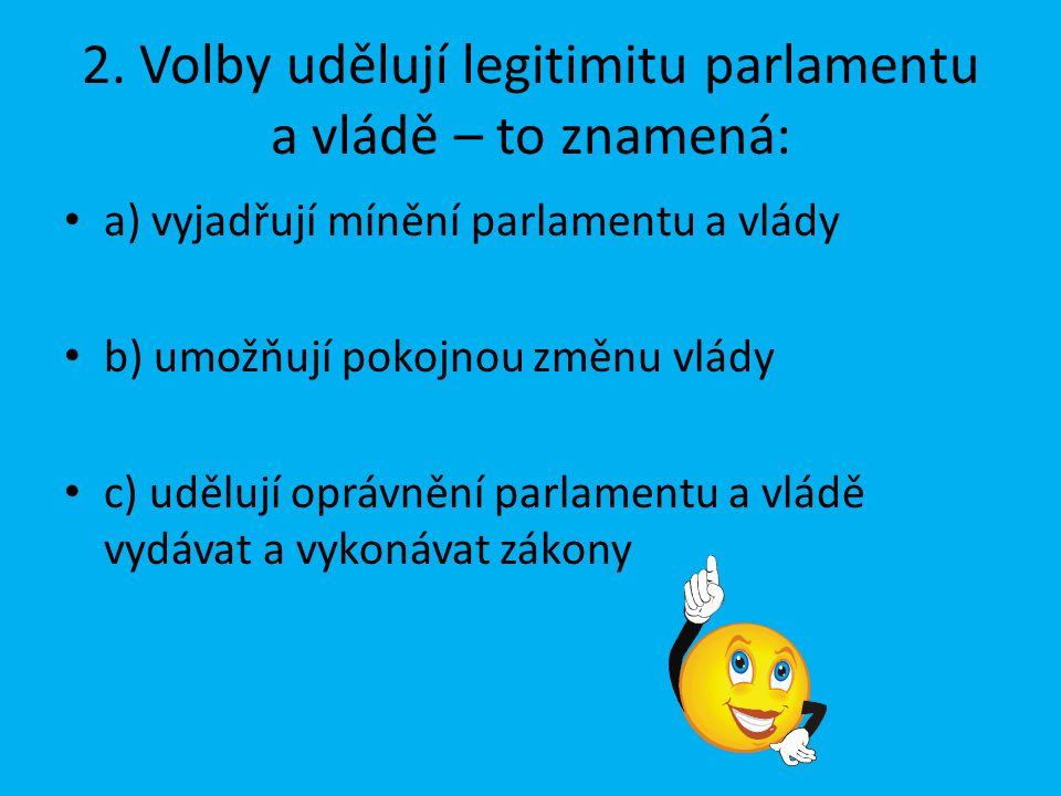 2. Volby udělují legitimitu parlamentu a vládě – to znamená: a) vyjadřují mínění parlamentu a vlády b) umožňují pokojnou změnu vlády c) udělují oprávn