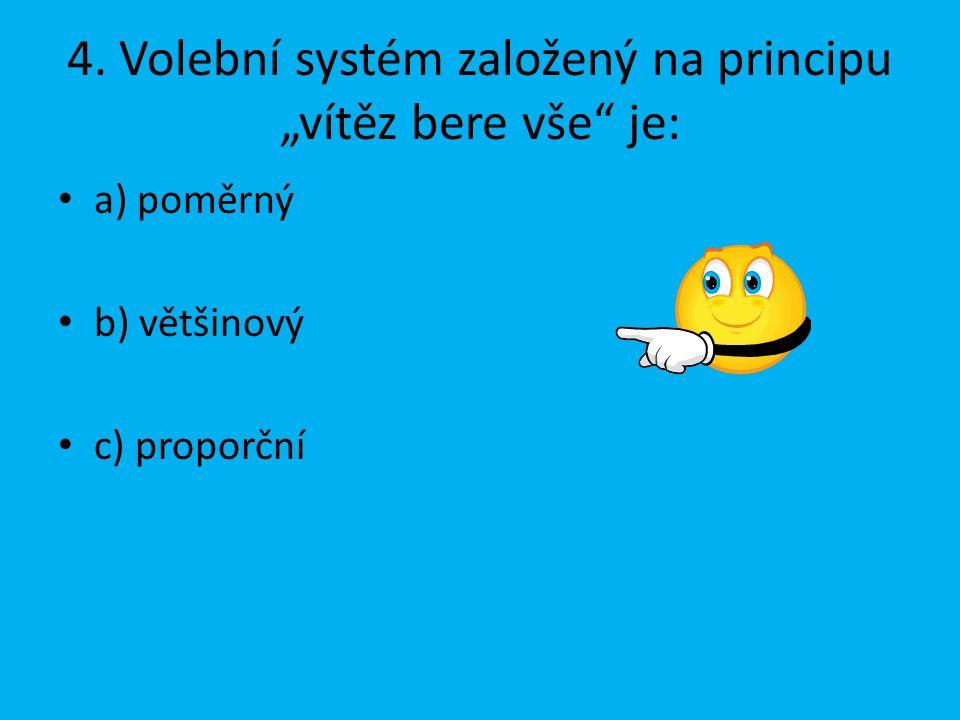 """4. Volební systém založený na principu """"vítěz bere vše"""" je: a) poměrný b) většinový c) proporční"""