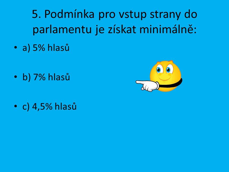 5. Podmínka pro vstup strany do parlamentu je získat minimálně: a) 5% hlasů b) 7% hlasů c) 4,5% hlasů