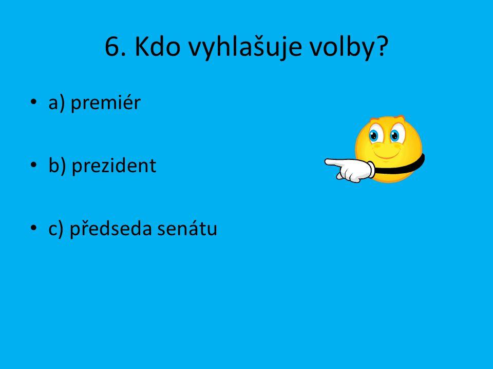 6. Kdo vyhlašuje volby? a) premiér b) prezident c) předseda senátu