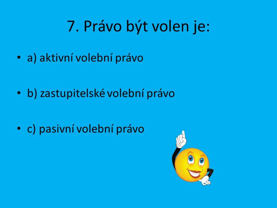 7. Právo být volen je: a) aktivní volební právo b) zastupitelské volební právo c) pasivní volební právo