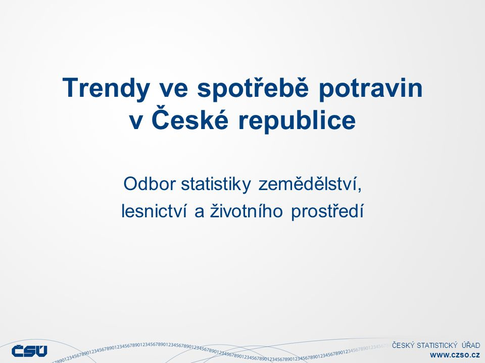 ČESKÝ STATISTICKÝ ÚŘAD www.czso.cz Trendy ve spotřebě potravin v České republice Odbor statistiky zemědělství, lesnictví a životního prostředí