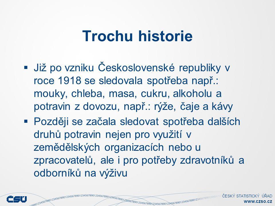 ČESKÝ STATISTICKÝ ÚŘAD www.czso.cz Trochu historie  Již po vzniku Československé republiky v roce 1918 se sledovala spotřeba např.: mouky, chleba, masa, cukru, alkoholu a potravin z dovozu, např.: rýže, čaje a kávy  Později se začala sledovat spotřeba dalších druhů potravin nejen pro využití v zemědělských organizacích nebo u zpracovatelů, ale i pro potřeby zdravotníků a odborníků na výživu