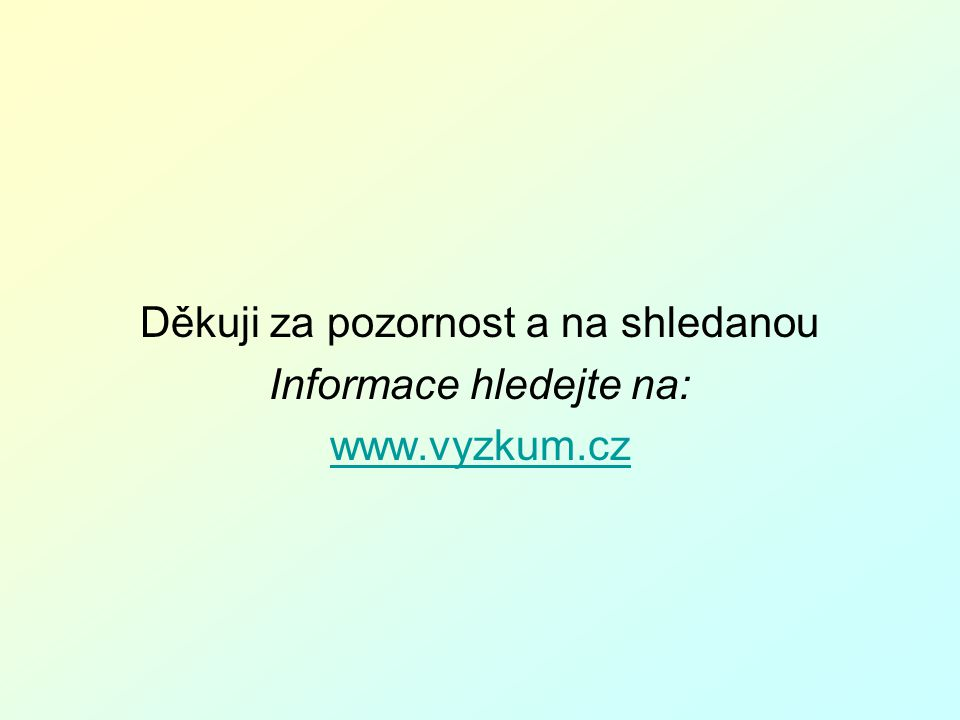 Děkuji za pozornost a na shledanou Informace hledejte na: www.vyzkum.cz