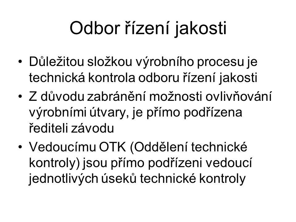Odbor řízení jakosti Důležitou složkou výrobního procesu je technická kontrola odboru řízení jakosti Z důvodu zabránění možnosti ovlivňování výrobními útvary, je přímo podřízena řediteli závodu Vedoucímu OTK (Oddělení technické kontroly) jsou přímo podřízeni vedoucí jednotlivých úseků technické kontroly