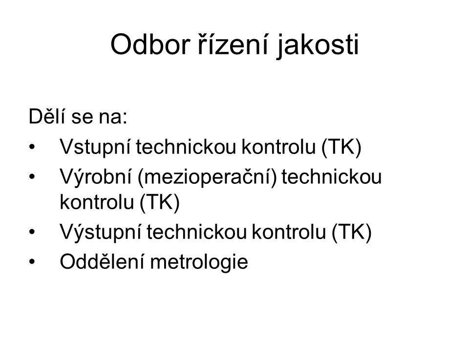 Odbor řízení jakosti Dělí se na: Vstupní technickou kontrolu (TK) Výrobní (mezioperační) technickou kontrolu (TK) Výstupní technickou kontrolu (TK) Oddělení metrologie