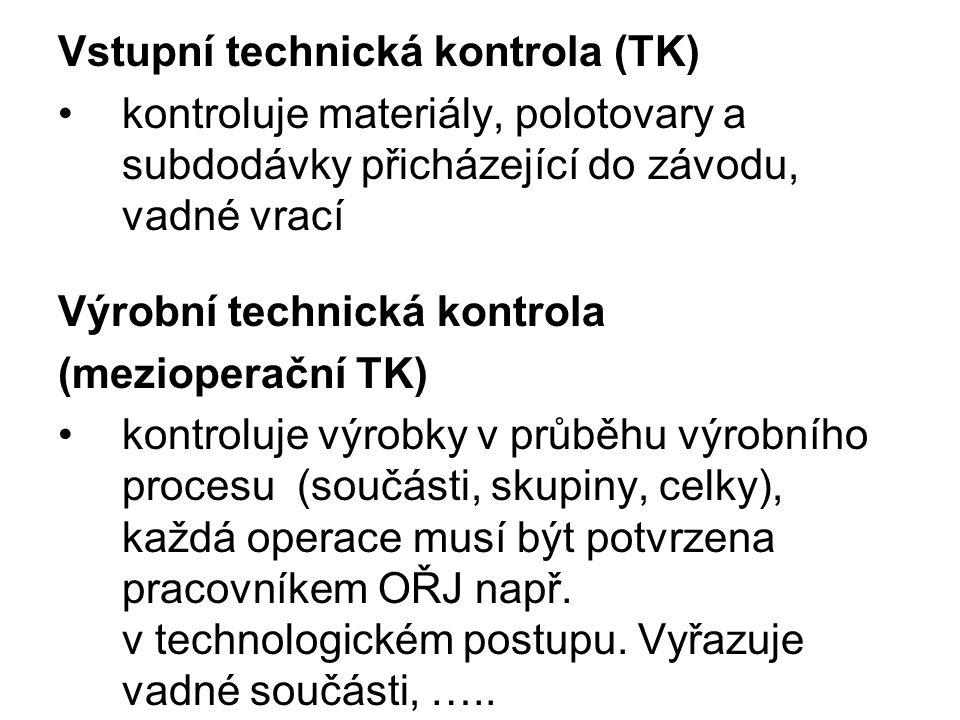 Vstupní technická kontrola (TK) kontroluje materiály, polotovary a subdodávky přicházející do závodu, vadné vrací Výrobní technická kontrola (mezioperační TK) kontroluje výrobky v průběhu výrobního procesu (součásti, skupiny, celky), každá operace musí být potvrzena pracovníkem OŘJ např.