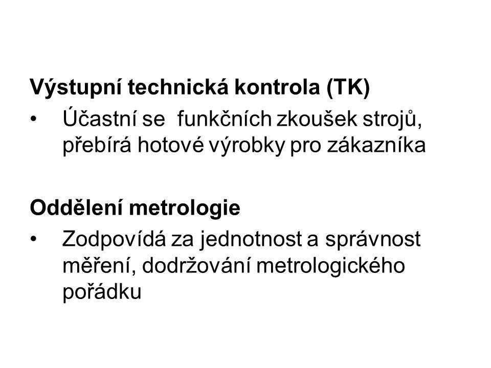 Výstupní technická kontrola (TK) Účastní se funkčních zkoušek strojů, přebírá hotové výrobky pro zákazníka Oddělení metrologie Zodpovídá za jednotnost a správnost měření, dodržování metrologického pořádku