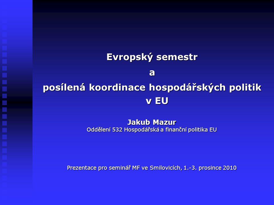 Evropský semestr a posílená koordinace hospodářských politik v EU Jakub Mazur Oddělení 532 Hospodářská a finanční politika EU Prezentace pro seminář MF ve Smilovicích, 1.-3.