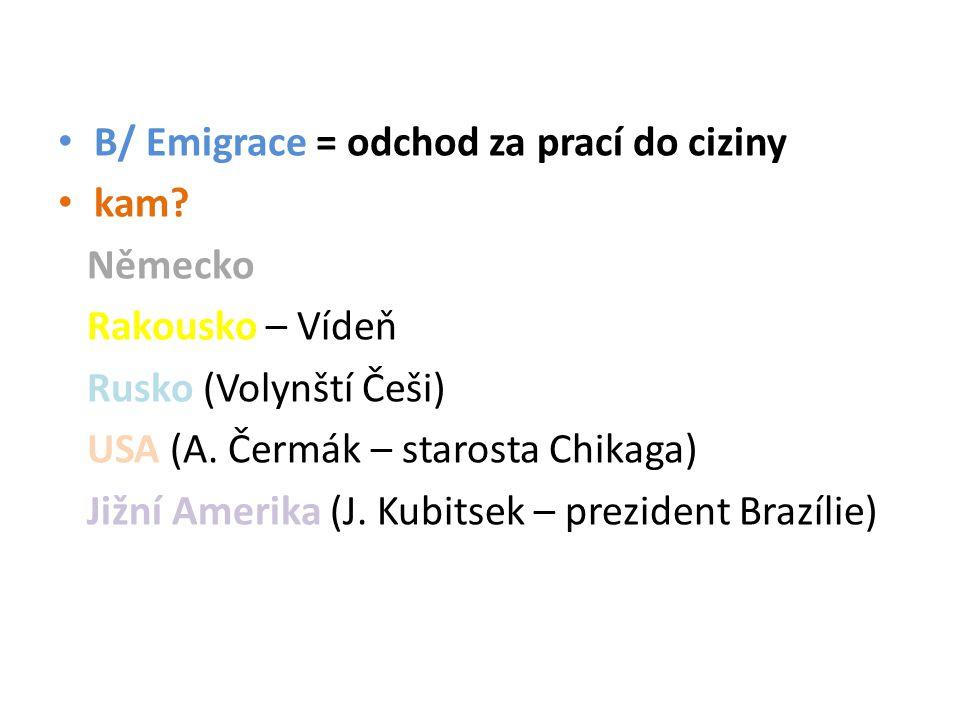 B/ Emigrace = odchod za prací do ciziny kam. Německo Rakousko – Vídeň Rusko (Volynští Češi) USA (A.