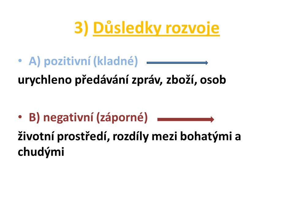3) Důsledky rozvoje A) pozitivní (kladné) urychleno předávání zpráv, zboží, osob B) negativní (záporné) životní prostředí, rozdíly mezi bohatými a chudými
