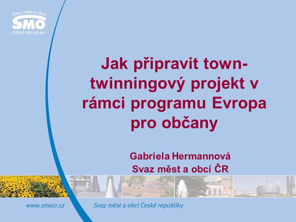Jak připravit town- twinningový projekt v rámci programu Evropa pro občany Gabriela Hermannová Svaz měst a obcí ČR