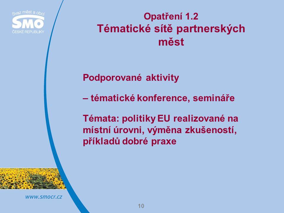 10 Opatření 1.2 Tématické sítě partnerských měst Podporované aktivity – tématické konference, semináře Témata: politiky EU realizované na místní úrovni, výměna zkušeností, příkladů dobré praxe