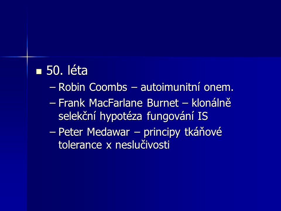 50. léta 50. léta –Robin Coombs – autoimunitní onem. –Frank MacFarlane Burnet – klonálně selekční hypotéza fungování IS –Peter Medawar – principy tkáň