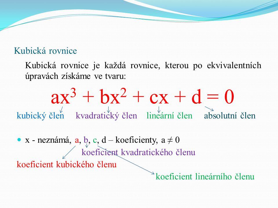 Kubická rovnice Kubická rovnice je každá rovnice, kterou po ekvivalentních úpravách získáme ve tvaru: ax 3 + bx 2 + cx + d = 0 kubický člen kvadratick