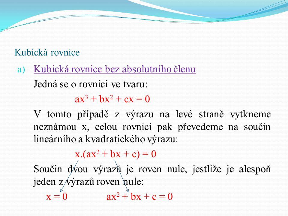 Kubická rovnice a) Kubická rovnice bez absolutního členu Jedná se o rovnici ve tvaru: ax 3 + bx 2 + cx = 0 V tomto případě z výrazu na levé straně vyt