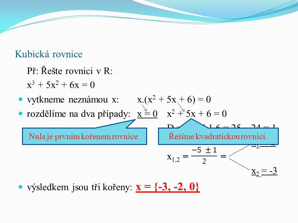 Kubická rovnice Př: Řešte rovnici v R: x 3 + 5x 2 + 6x = 0 vytkneme neznámou x:x.(x 2 + 5x + 6) = 0 rozdělíme na dva případy:x = 0x 2 + 5x + 6 = 0 D =
