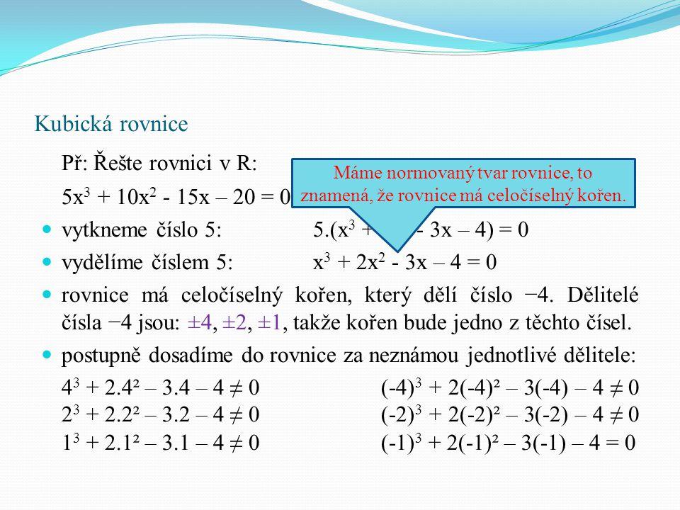 Př: Řešte rovnici v R: 5x 3 + 10x 2 - 15x – 20 = 0 vytkneme číslo 5: 5.(x 3 + 2x 2 - 3x – 4) = 0 vydělíme číslem 5: x 3 + 2x 2 - 3x – 4 = 0 rovnice má
