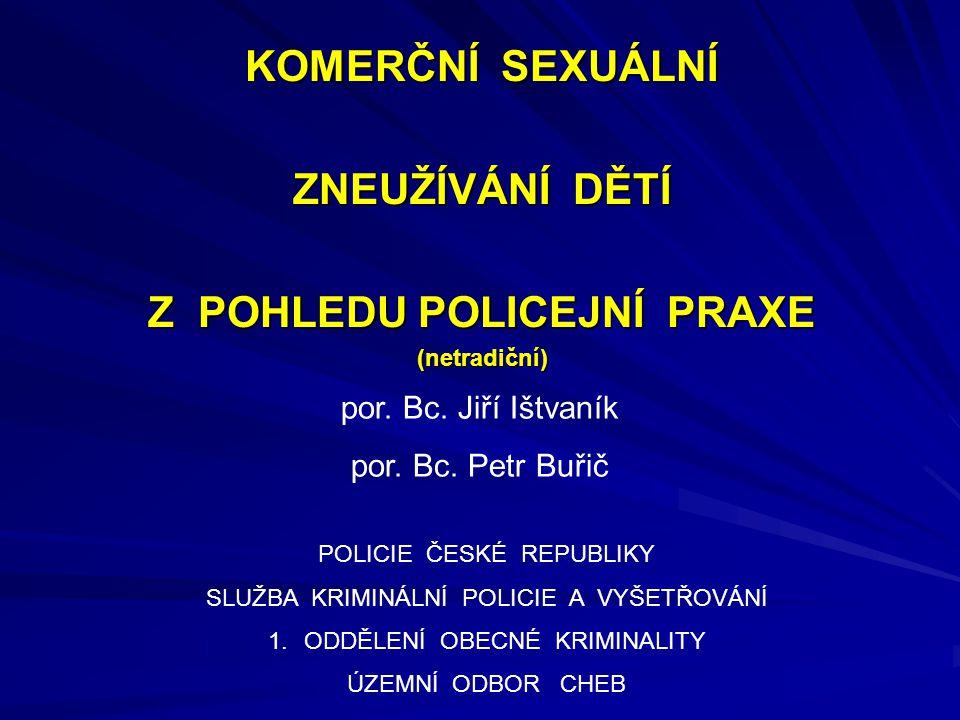KOMERČNÍ SEXUÁLNÍ ZNEUŽÍVÁNÍ DĚTÍ Z POHLEDU POLICEJNÍ PRAXE (netradiční) por. Bc. Jiří Ištvaník por. Bc. Petr Buřič POLICIE ČESKÉ REPUBLIKY SLUŽBA KRI