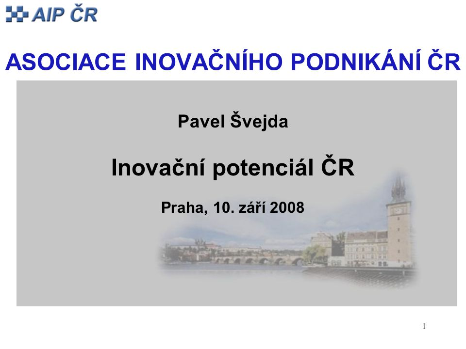1 ASOCIACE INOVAČNÍHO PODNIKÁNÍ ČR Pavel Švejda Inovační potenciál ČR Praha, 10. září 2008