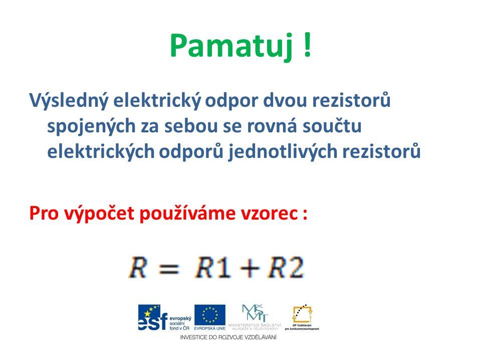 Pamatuj ! Výsledný elektrický odpor dvou rezistorů spojených za sebou se rovná součtu elektrických odporů jednotlivých rezistorů Pro výpočet používáme