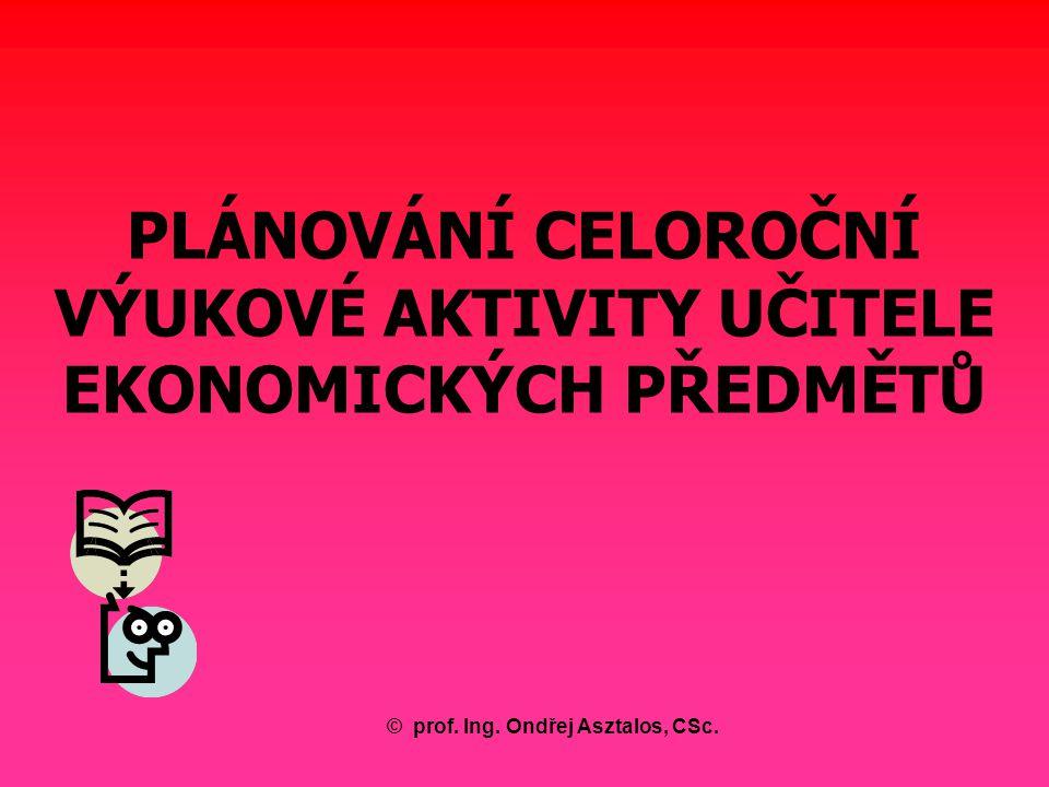 PLÁNOVÁNÍ CELOROČNÍ VÝUKOVÉ AKTIVITY UČITELE EKONOMICKÝCH PŘEDMĚTŮ ©prof. Ing. Ondřej Asztalos, CSc.