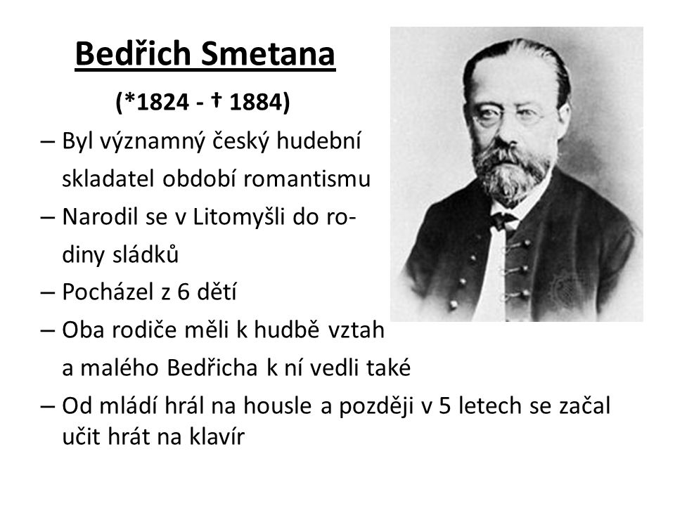 Bedřich Smetana (*1824 - † 1884) – Byl významný český hudební skladatel období romantismu – Narodil se v Litomyšli do ro- diny sládků – Pocházel z 6 dětí – Oba rodiče měli k hudbě vztah a malého Bedřicha k ní vedli také – Od mládí hrál na housle a později v 5 letech se začal učit hrát na klavír