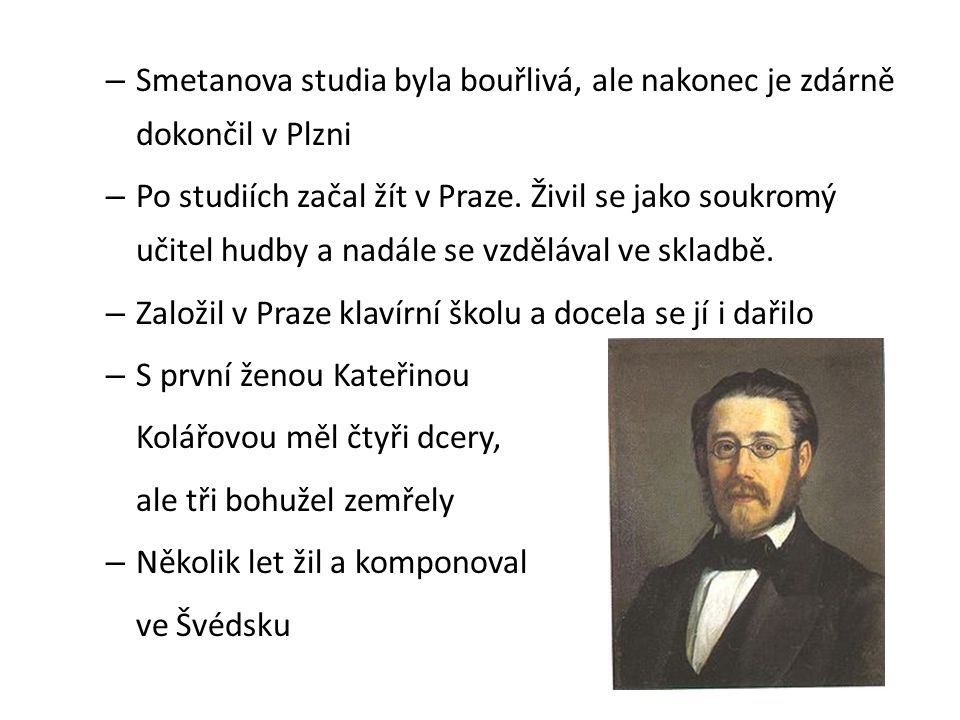– Smetanova studia byla bouřlivá, ale nakonec je zdárně dokončil v Plzni – Po studiích začal žít v Praze. Živil se jako soukromý učitel hudby a nadále