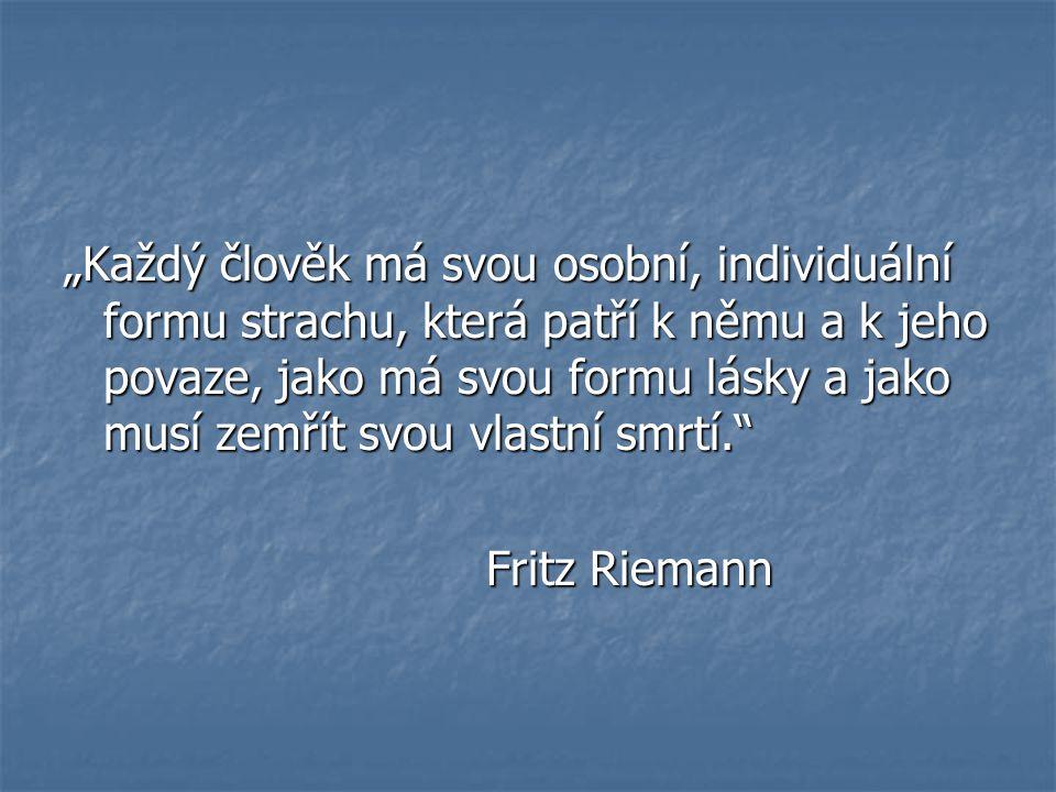 """""""Každý člověk má svou osobní, individuální formu strachu, která patří k němu a k jeho povaze, jako má svou formu lásky a jako musí zemřít svou vlastní smrtí. Fritz Riemann"""