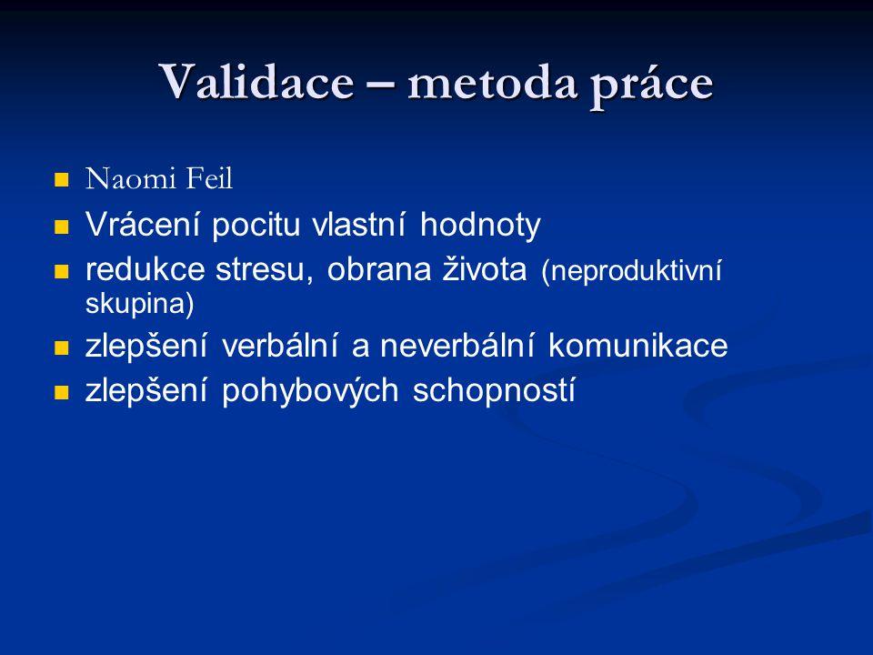Validace – metoda práce Naomi Feil Vrácení pocitu vlastní hodnoty redukce stresu, obrana života (neproduktivní skupina) zlepšení verbální a neverbální komunikace zlepšení pohybových schopností