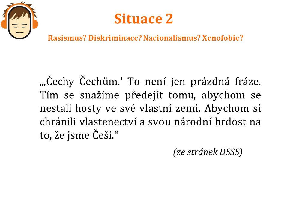 """Situace 2 Rasismus? Diskriminace? Nacionalismus? Xenofobie? """"'Čechy Čechům.' To není jen prázdná fráze. Tím se snažíme předejít tomu, abychom se nesta"""
