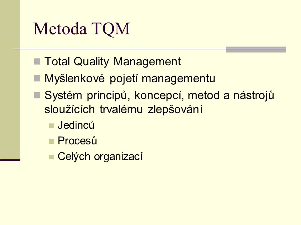 Metoda TQM proces neustálého uspokojování dohodnutých a předpokládaných potřeb zákazníků při co nejnižších nákladech a za pomoci angažovanosti všech zaměstnanců přístup vedení organizace zaměřený na kvalitu, založený na účasti všech zaměstnanců a cílený na dlouhodobý úspěch ve prospěch zákazníků, všech zaměstnanců a společnosti