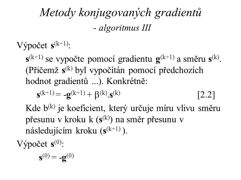 Metody konjugovaných gradientů - algoritmus III Výpočet s (k+1) : s (k+1) se vypočte pomocí gradientu g (k+1) a směru s (k). (Přičemž s (k) byl vypočí