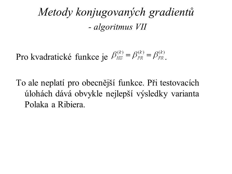 Metody konjugovaných gradientů - algoritmus VII Pro kvadratické funkce je. To ale neplatí pro obecnější funkce. Při testovacích úlohách dává obvykle n