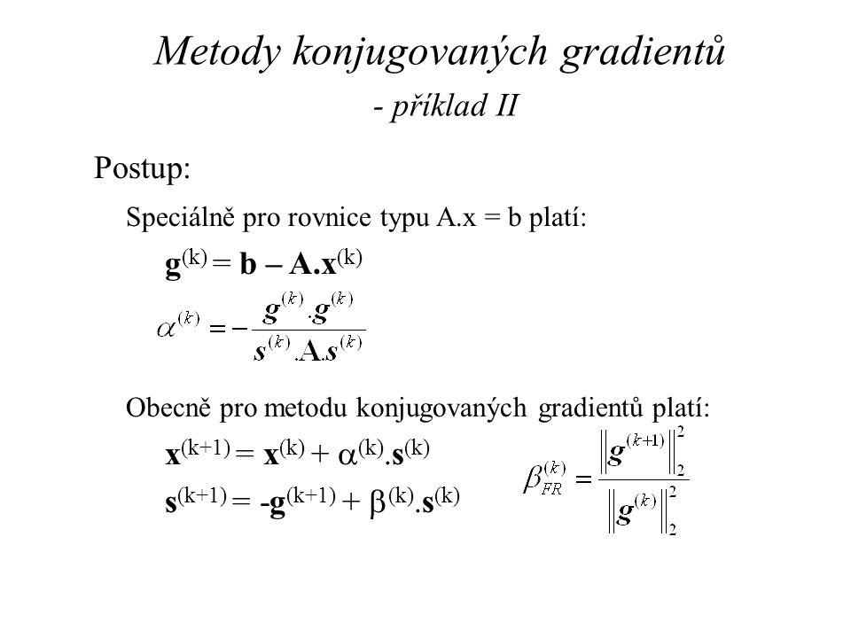 Metody konjugovaných gradientů - příklad II Postup: Speciálně pro rovnice typu A.x = b platí: g (k) = b – A.x (k) Obecně pro metodu konjugovaných grad