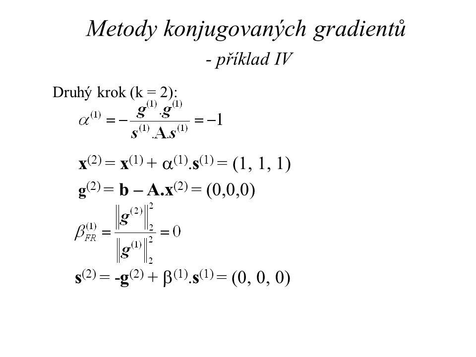 Metody konjugovaných gradientů - příklad IV Druhý krok (k = 2): x (2) = x (1) +  (1).s (1) = (1, 1, 1) g (2) = b – A.x (2) = (0,0,0) s (2) = -g (2) +